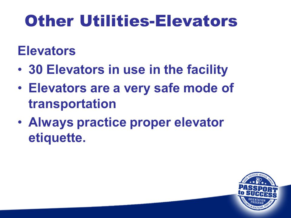 Other Utilities-Elevators Elevators 30 Elevators in use in the facility Elevators are a very safe mode of transportation Always practice proper elevat