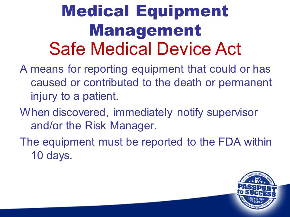 Safe Medical Device Act A means for reporting equipment that could or has caused or contributed to the death or permanent injury to a patient. When di