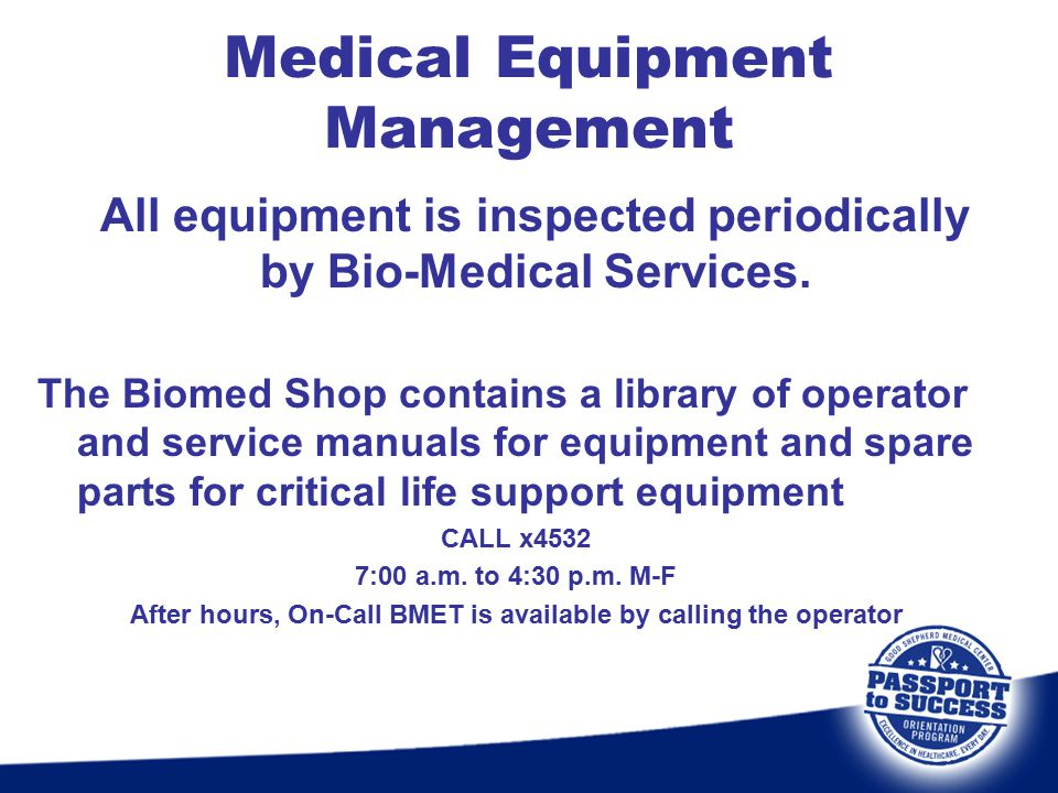 All equipment is inspected periodically by Bio-Medical Services. The Biomed Shop contains a library of operator and service manuals for equipment and