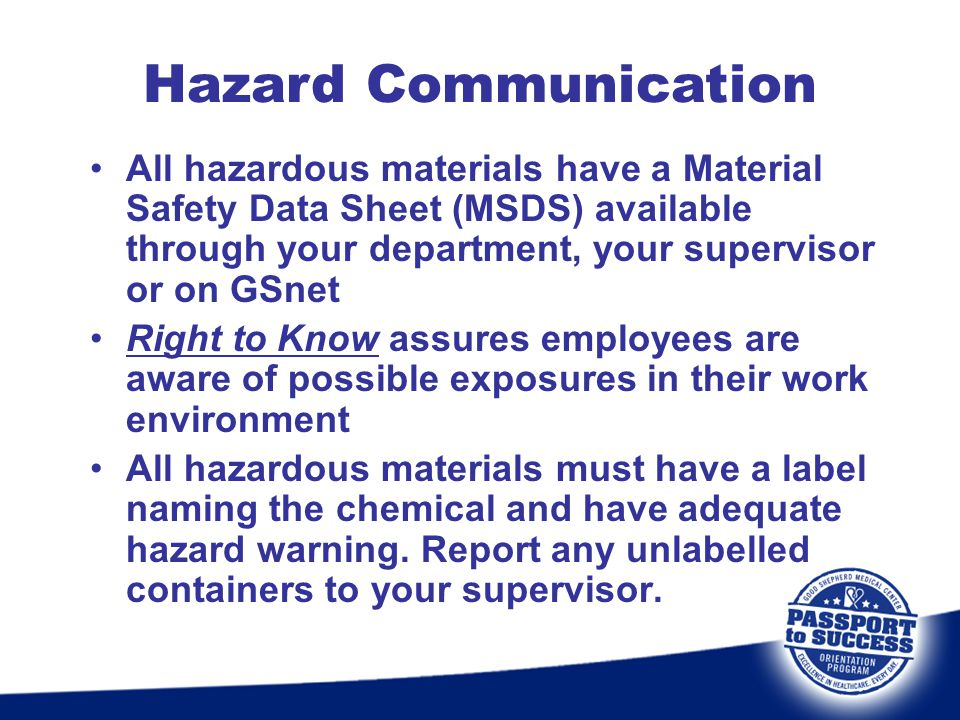 All hazardous materials have a Material Safety Data Sheet (MSDS) available through your department, your supervisor or on GSnet Right to Know assures