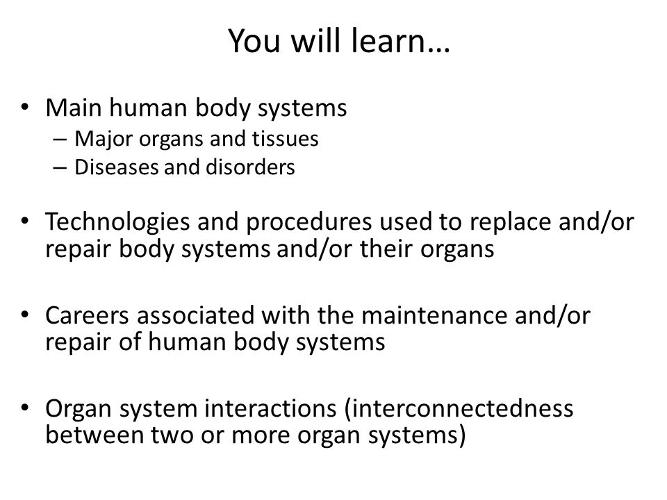 You will learn… Main human body systems – Major organs and tissues – Diseases and disorders Technologies and procedures used to replace and/or repair