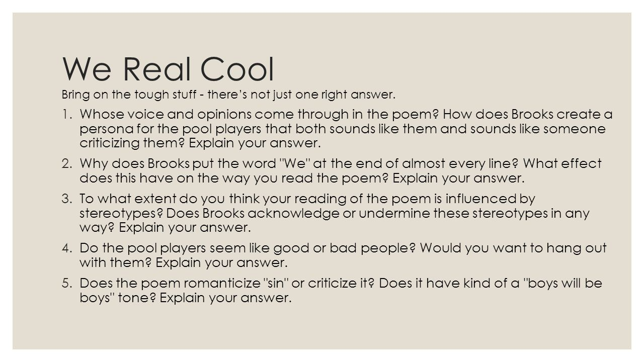 We Real Cool Bring on the tough stuff - there's not just one right answer. 1.Whose voice and opinions come through in the poem? How does Brooks create