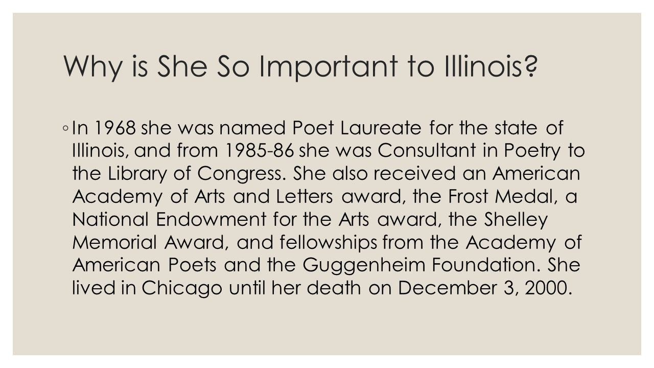 Why is She So Important to Illinois? ◦ In 1968 she was named Poet Laureate for the state of Illinois, and from 1985-86 she was Consultant in Poetry to