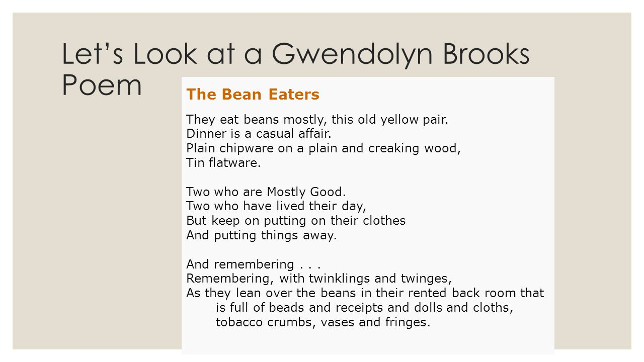 Let's Look at a Gwendolyn Brooks Poem The Bean Eaters They eat beans mostly, this old yellow pair. Dinner is a casual affair. Plain chipware on a plai
