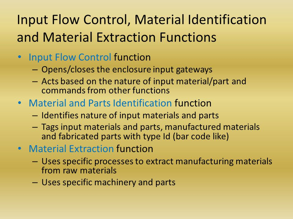 Input Flow Control, Material Identification and Material Extraction Functions Input Flow Control function – Opens/closes the enclosure input gateways – Acts based on the nature of input material/part and commands from other functions Material and Parts Identification function – Identifies nature of input materials and parts – Tags input materials and parts, manufactured materials and fabricated parts with type Id (bar code like) Material Extraction function – Uses specific processes to extract manufacturing materials from raw materials – Uses specific machinery and parts