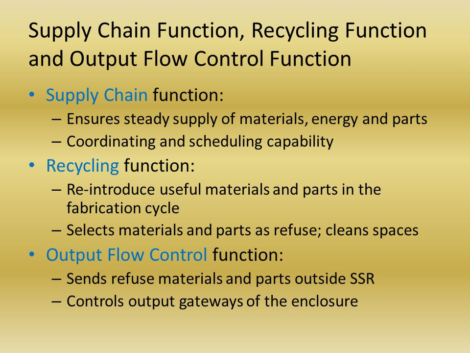 Supply Chain Function, Recycling Function and Output Flow Control Function Supply Chain function: – Ensures steady supply of materials, energy and parts – Coordinating and scheduling capability Recycling function: – Re-introduce useful materials and parts in the fabrication cycle – Selects materials and parts as refuse; cleans spaces Output Flow Control function: – Sends refuse materials and parts outside SSR – Controls output gateways of the enclosure