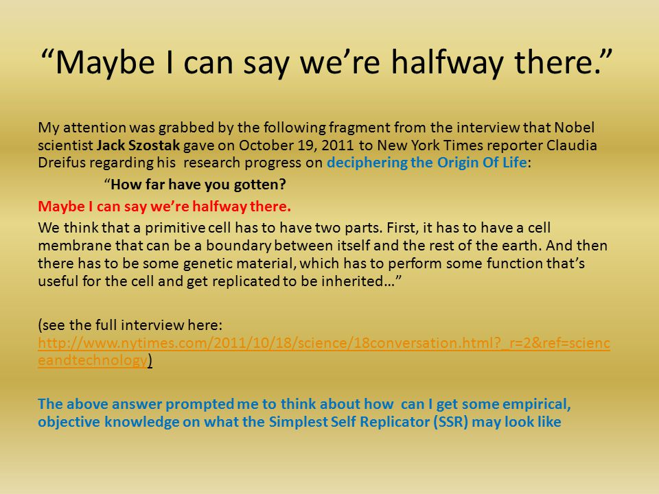 Maybe I can say we're halfway there. My attention was grabbed by the following fragment from the interview that Nobel scientist Jack Szostak gave on October 19, 2011 to New York Times reporter Claudia Dreifus regarding his research progress on deciphering the Origin Of Life: How far have you gotten.