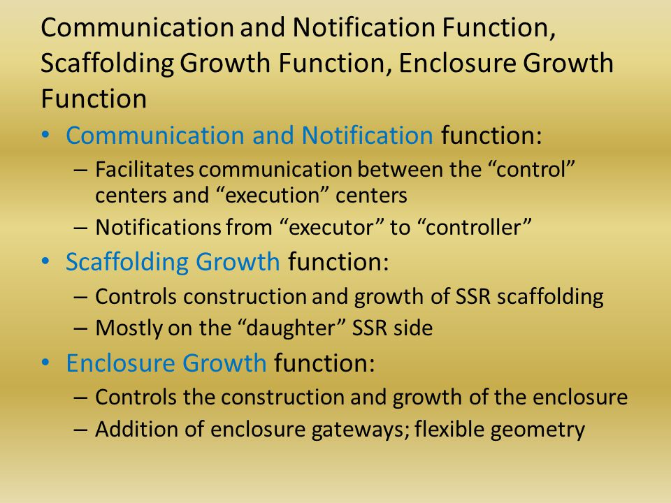 Communication and Notification Function, Scaffolding Growth Function, Enclosure Growth Function Communication and Notification function: – Facilitates communication between the control centers and execution centers – Notifications from executor to controller Scaffolding Growth function: – Controls construction and growth of SSR scaffolding – Mostly on the daughter SSR side Enclosure Growth function: – Controls the construction and growth of the enclosure – Addition of enclosure gateways; flexible geometry