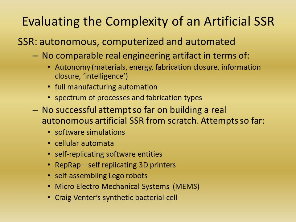 Evaluating the Complexity of an Artificial SSR SSR: autonomous, computerized and automated – No comparable real engineering artifact in terms of: Autonomy (materials, energy, fabrication closure, information closure, 'intelligence') full manufacturing automation spectrum of processes and fabrication types – No successful attempt so far on building a real autonomous artificial SSR from scratch.