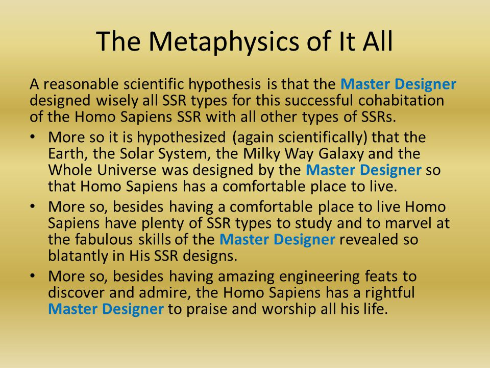 The Metaphysics of It All A reasonable scientific hypothesis is that the Master Designer designed wisely all SSR types for this successful cohabitation of the Homo Sapiens SSR with all other types of SSRs.