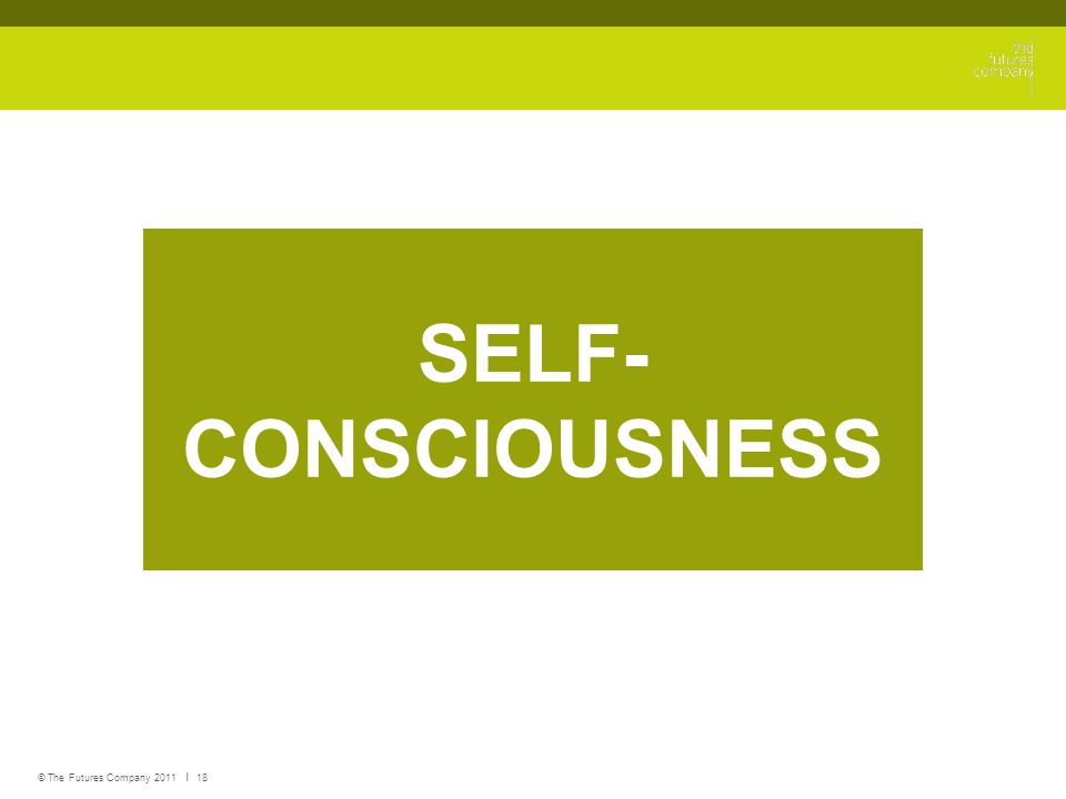 © The Futures Company 2011 ׀ 18 SELF- CONSCIOUSNESS