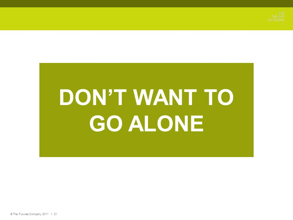 © The Futures Company 2011 ׀ 21 DON'T WANT TO GO ALONE