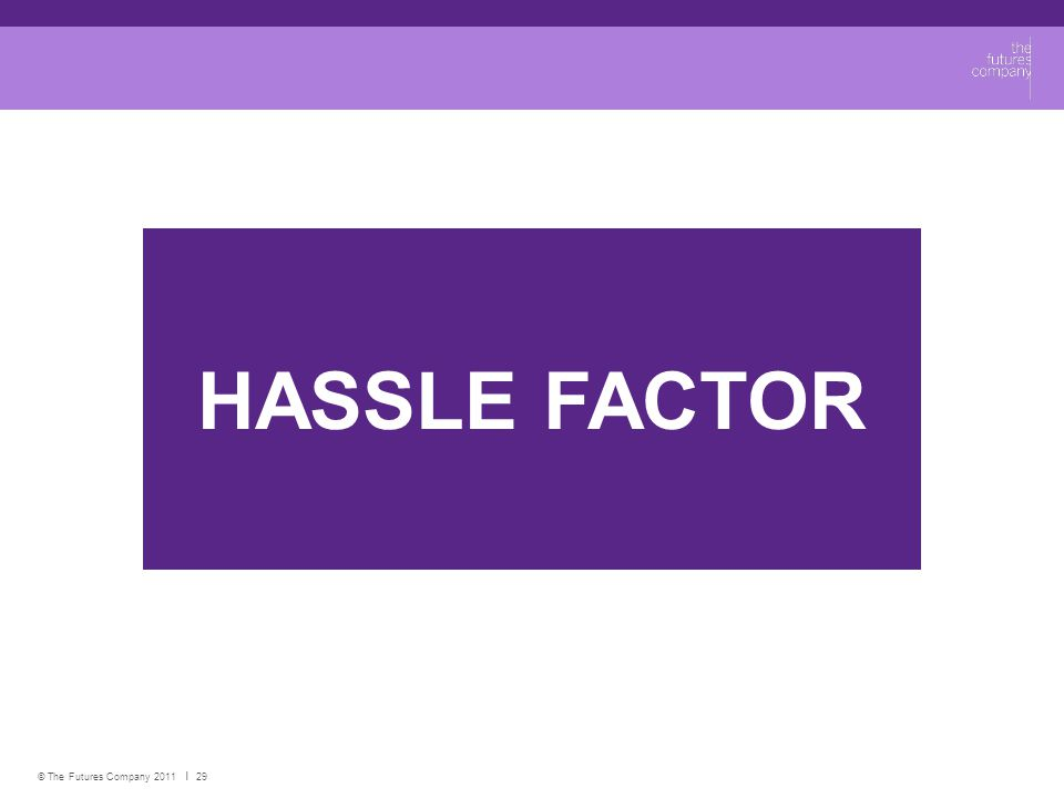 © The Futures Company 2011 ׀ 29 HASSLE FACTOR