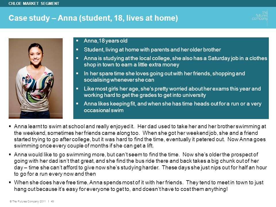 © The Futures Company 2011 ׀ 49 Case study – Anna (student, 18, lives at home) CHLOE MARKET SEGMENT  Anna learnt to swim at school and really enjoyed it.