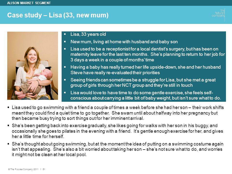 © The Futures Company 2011 ׀ 51 Case study – Lisa (33, new mum) ALISON MARKET SEGMENT  Lisa used to go swimming with a friend a couple of times a week before she had her son – their work shifts meant they could find a quiet time to go together.