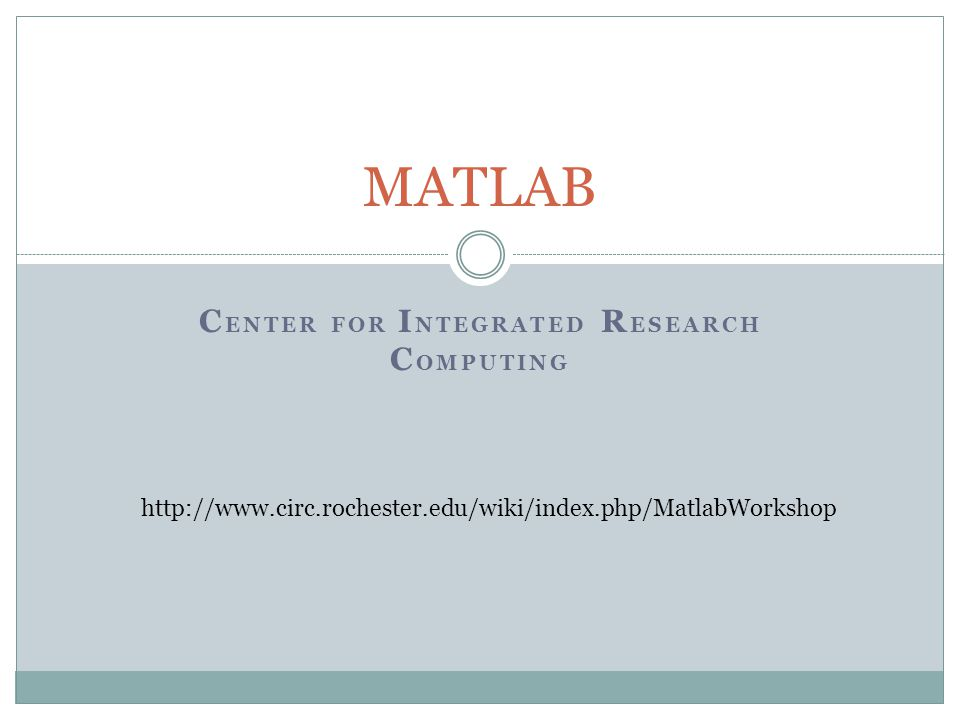 C ENTER FOR I NTEGRATED R ESEARCH C OMPUTING MATLAB http://www.circ.rochester.edu/wiki/index.php/MatlabWorkshop