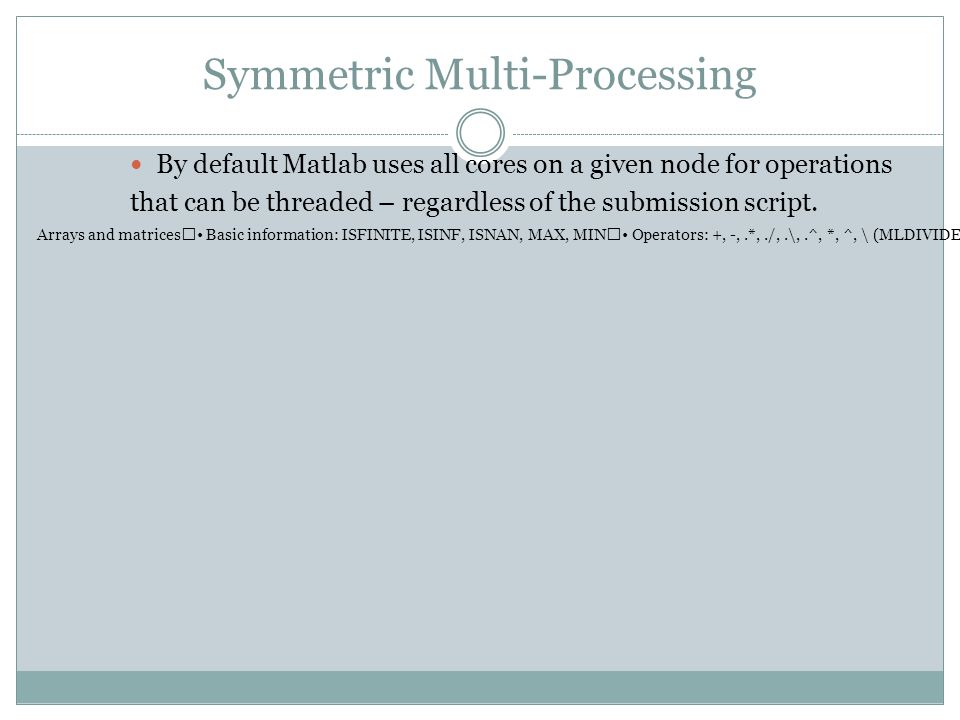 Symmetric Multi-Processing By default Matlab uses all cores on a given node for operations that can be threaded – regardless of the submission script.