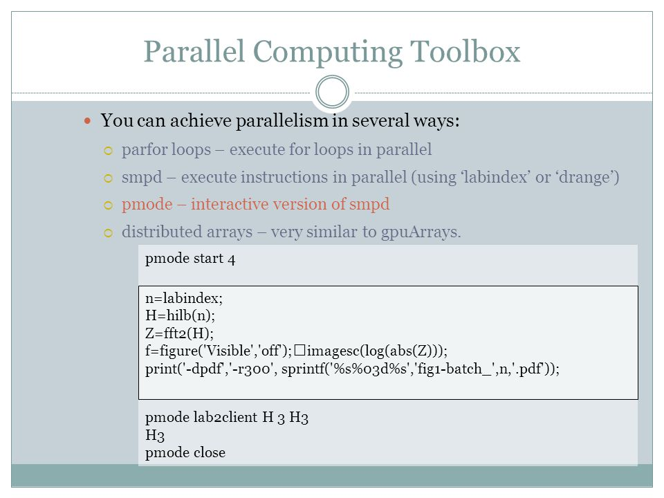 Parallel Computing Toolbox You can achieve parallelism in several ways:  parfor loops – execute for loops in parallel  smpd – execute instructions in parallel (using 'labindex' or 'drange')  pmode – interactive version of smpd  distributed arrays – very similar to gpuArrays.