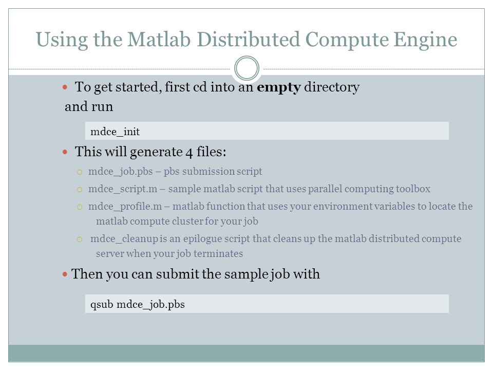Using the Matlab Distributed Compute Engine To get started, first cd into an empty directory and run This will generate 4 files:  mdce_job.pbs – pbs submission script  mdce_script.m – sample matlab script that uses parallel computing toolbox  mdce_profile.m – matlab function that uses your environment variables to locate the matlab compute cluster for your job  mdce_cleanup is an epilogue script that cleans up the matlab distributed compute server when your job terminates Then you can submit the sample job with mdce_init qsub mdce_job.pbs