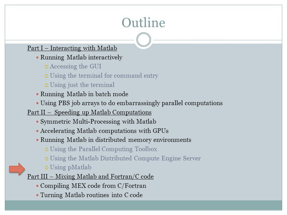 Outline Part I – Interacting with Matlab Running Matlab interactively  Accessing the GUI  Using the terminal for command entry  Using just the terminal Running Matlab in batch mode Using PBS job arrays to do embarrassingly parallel computations Part II – Speeding up Matlab Computations Symmetric Multi-Processing with Matlab Accelerating Matlab computations with GPUs Running Matlab in distributed memory environments  Using the Parallel Computing Toolbox  Using the Matlab Distributed Compute Engine Server  Using pMatlab Part III – Mixing Matlab and Fortran/C code Compiling MEX code from C/Fortran Turning Matlab routines into C code