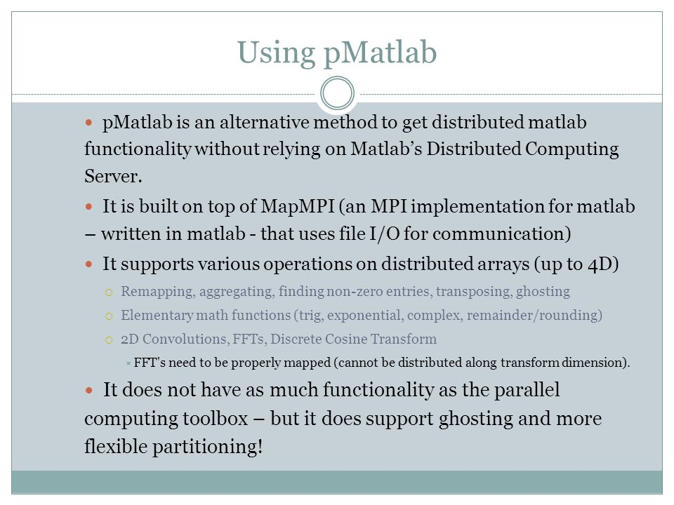 Using pMatlab pMatlab is an alternative method to get distributed matlab functionality without relying on Matlab's Distributed Computing Server.