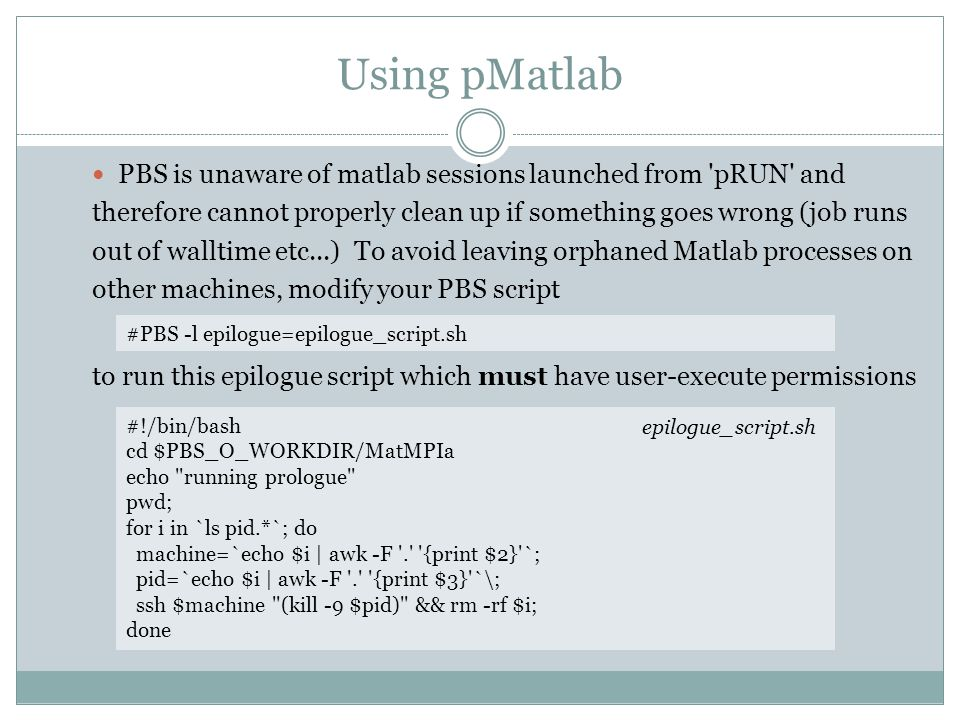 Using pMatlab PBS is unaware of matlab sessions launched from pRUN and therefore cannot properly clean up if something goes wrong (job runs out of walltime etc...) To avoid leaving orphaned Matlab processes on other machines, modify your PBS script to run this epilogue script which must have user-execute permissions #!/bin/bash cd $PBS_O_WORKDIR/MatMPIa echo running prologue pwd; for i in `ls pid.*`; do machine=`echo $i | awk -F . {print $2} `; pid=`echo $i | awk -F . {print $3} `\; ssh $machine (kill -9 $pid) && rm -rf $i; done epilogue_script.sh #PBS -l epilogue=epilogue_script.sh