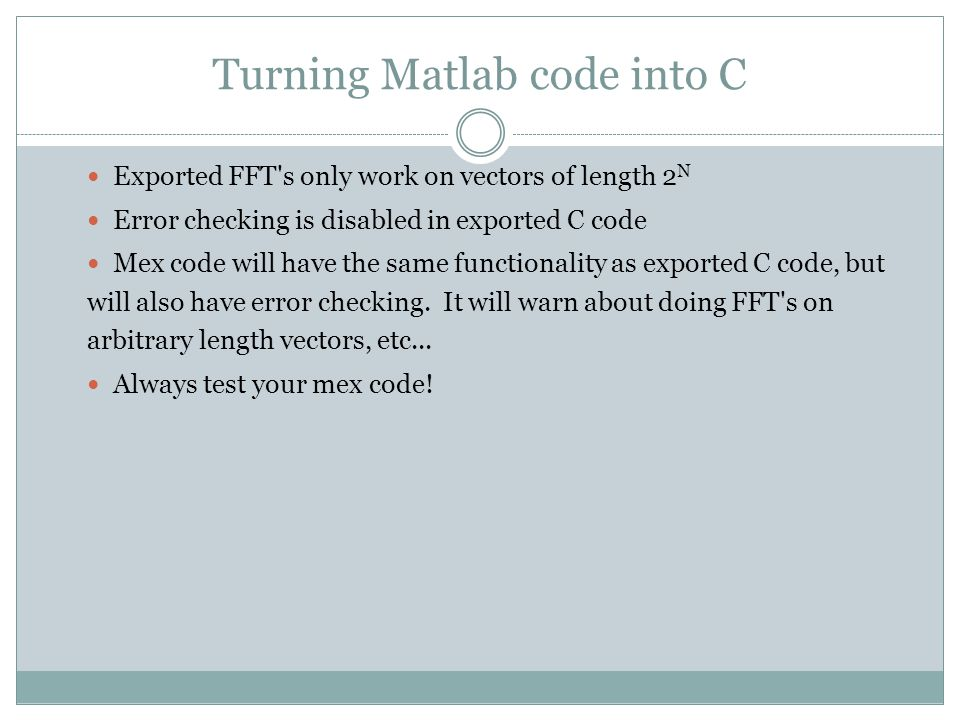 Turning Matlab code into C Exported FFT s only work on vectors of length 2 N Error checking is disabled in exported C code Mex code will have the same functionality as exported C code, but will also have error checking.