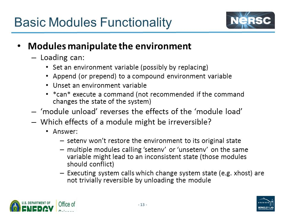 Basic Modules Functionality Modules manipulate the environment – Loading can: Set an environment variable (possibly by replacing) Append (or prepend) to a compound environment variable Unset an environment variable *can* execute a command (not recommended if the command changes the state of the system) – 'module unload' reverses the effects of the 'module load' – Which effects of a module might be irreversible.