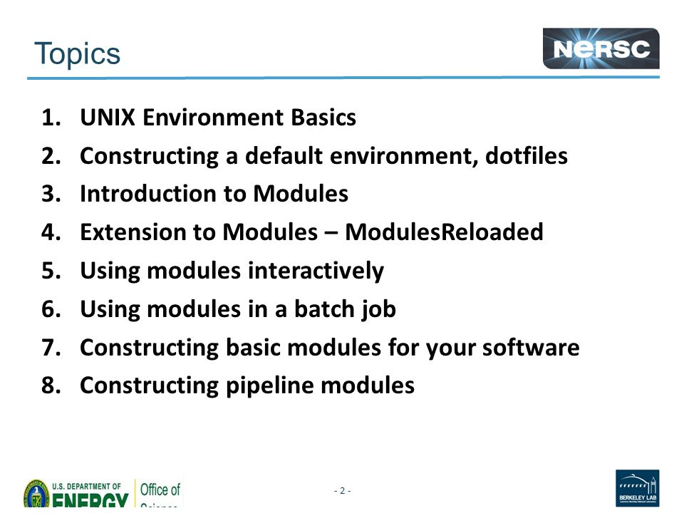 Topics 1.UNIX Environment Basics 2.Constructing a default environment, dotfiles 3.Introduction to Modules 4.Extension to Modules – ModulesReloaded 5.Using modules interactively 6.Using modules in a batch job 7.Constructing basic modules for your software 8.Constructing pipeline modules - 2 -