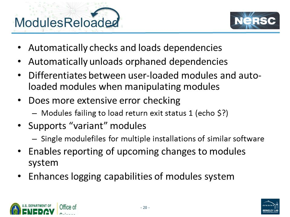 ModulesReloaded Automatically checks and loads dependencies Automatically unloads orphaned dependencies Differentiates between user-loaded modules and auto- loaded modules when manipulating modules Does more extensive error checking – Modules failing to load return exit status 1 (echo $?) Supports variant modules – Single modulefiles for multiple installations of similar software Enables reporting of upcoming changes to modules system Enhances logging capabilities of modules system - 20 -