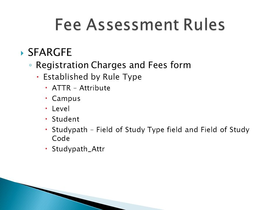  SFARGFE ◦ Registration Charges and Fees form  Established by Rule Type  ATTR – Attribute  Campus  Level  Student  Studypath – Field of Study T