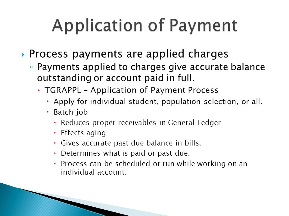  Process payments are applied charges ◦ Payments applied to charges give accurate balance outstanding or account paid in full.  TGRAPPL – Applicatio