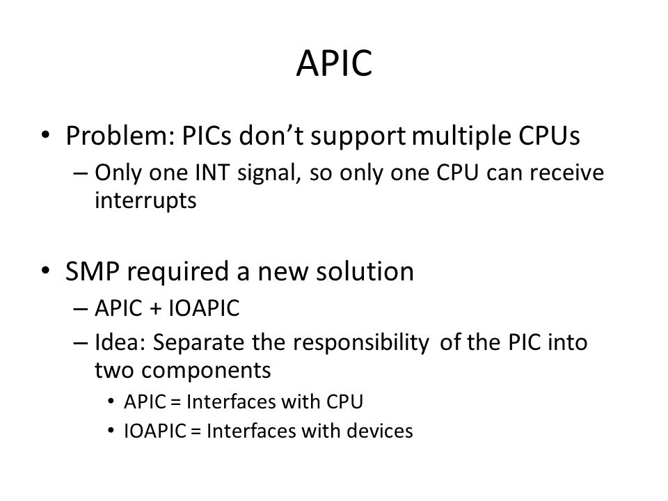 APIC Problem: PICs don't support multiple CPUs – Only one INT signal, so only one CPU can receive interrupts SMP required a new solution – APIC + IOAPIC – Idea: Separate the responsibility of the PIC into two components APIC = Interfaces with CPU IOAPIC = Interfaces with devices