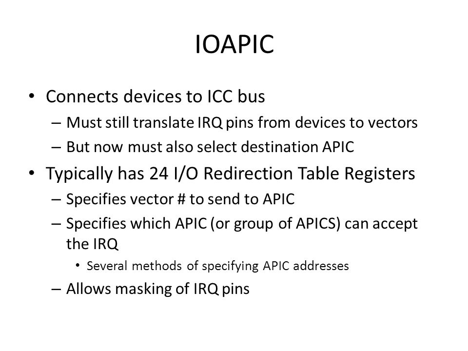 IOAPIC Connects devices to ICC bus – Must still translate IRQ pins from devices to vectors – But now must also select destination APIC Typically has 24 I/O Redirection Table Registers – Specifies vector # to send to APIC – Specifies which APIC (or group of APICS) can accept the IRQ Several methods of specifying APIC addresses – Allows masking of IRQ pins