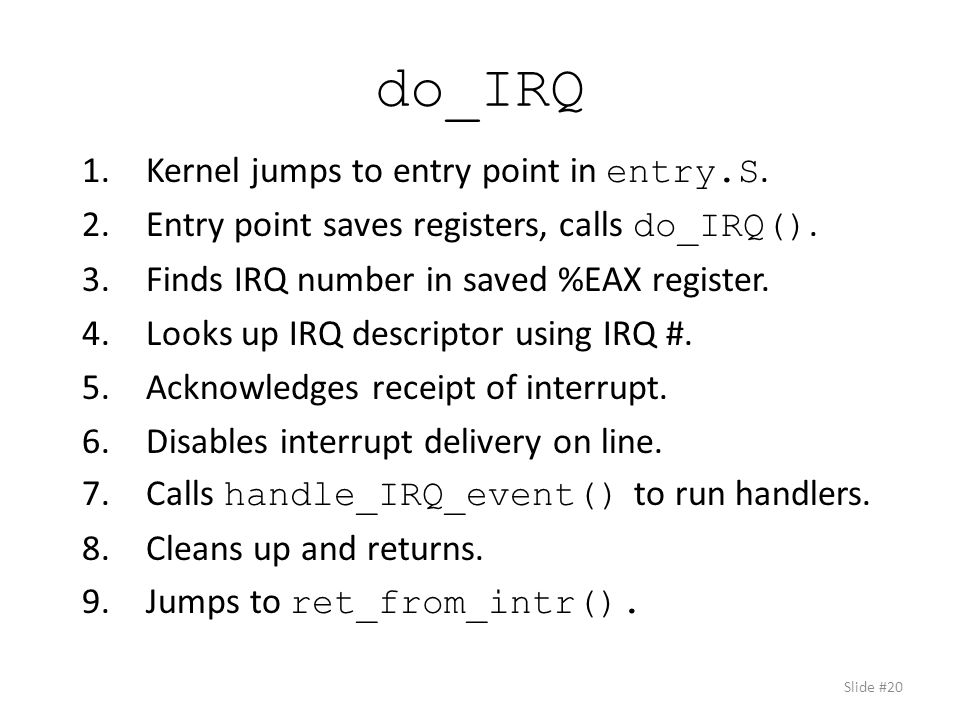 do_IRQ 1.Kernel jumps to entry point in entry.S. 2.Entry point saves registers, calls do_IRQ().