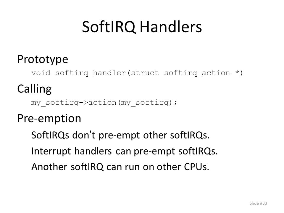 SoftIRQ Handlers Prototype void softirq_handler(struct softirq_action *) Calling my_softirq->action(my_softirq); Pre-emption SoftIRQs don ' t pre-empt other softIRQs.