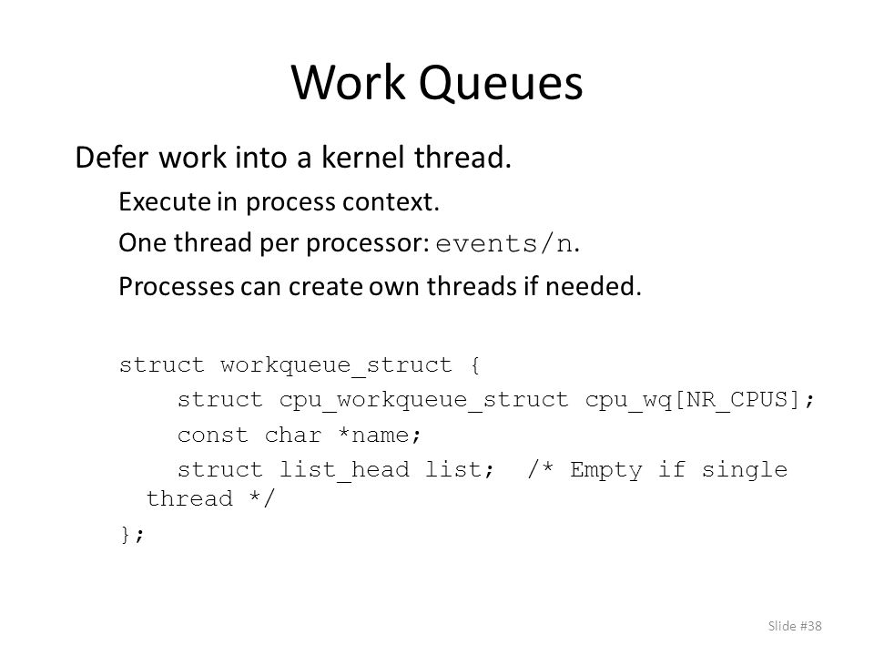 Work Queues Defer work into a kernel thread. Execute in process context.