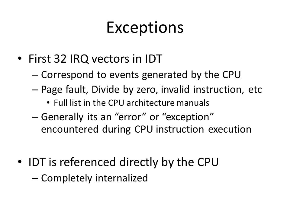 Exceptions First 32 IRQ vectors in IDT – Correspond to events generated by the CPU – Page fault, Divide by zero, invalid instruction, etc Full list in the CPU architecture manuals – Generally its an error or exception encountered during CPU instruction execution IDT is referenced directly by the CPU – Completely internalized