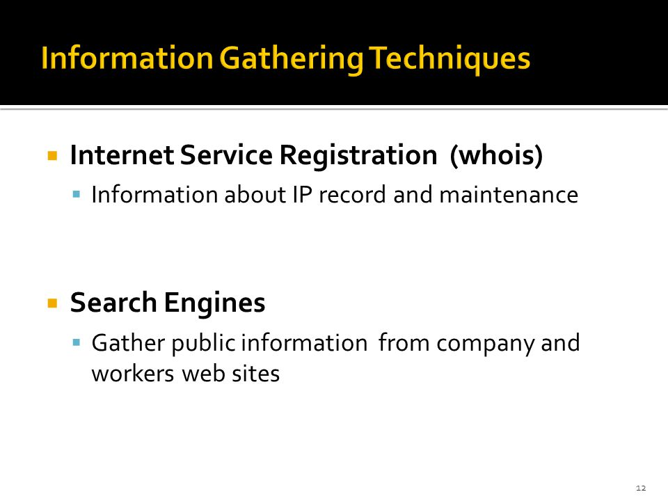  Internet Service Registration (whois)  Information about IP record and maintenance  Search Engines  Gather public information from company and workers web sites 12