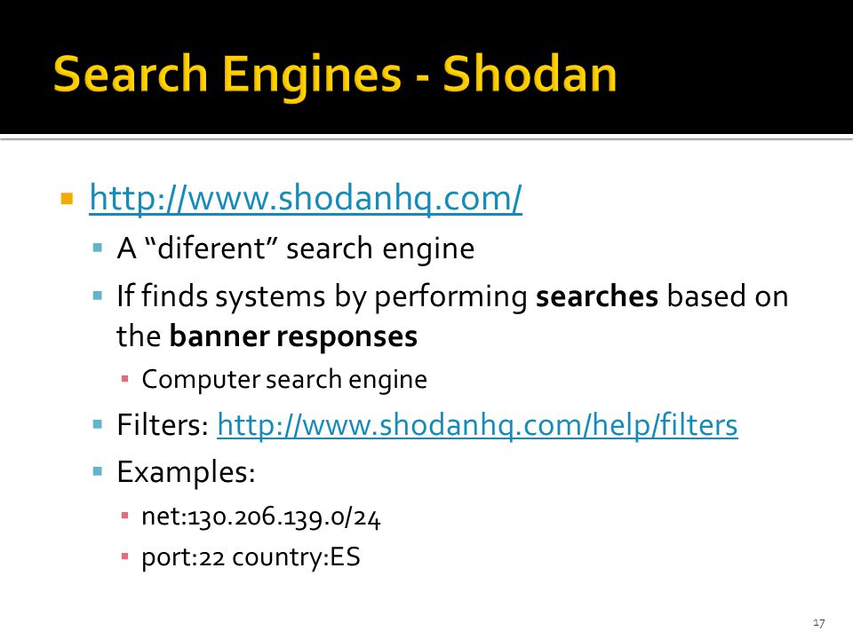  http://www.shodanhq.com/ http://www.shodanhq.com/  A diferent search engine  If finds systems by performing searches based on the banner responses ▪ Computer search engine  Filters: http://www.shodanhq.com/help/filtershttp://www.shodanhq.com/help/filters  Examples: ▪ net:130.206.139.0/24 ▪ port:22 country:ES 17