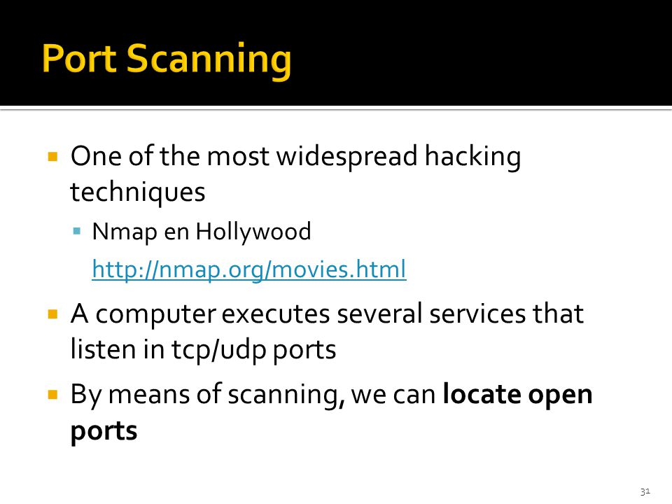  One of the most widespread hacking techniques  Nmap en Hollywood http://nmap.org/movies.html  A computer executes several services that listen in tcp/udp ports  By means of scanning, we can locate open ports 31