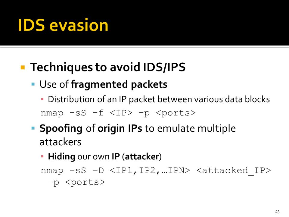  Techniques to avoid IDS/IPS  Use of fragmented packets ▪ Distribution of an IP packet between various data blocks nmap -sS -f -p  Spoofing of origin IPs to emulate multiple attackers ▪ Hiding our own IP (attacker) nmap –sS –D -p 43