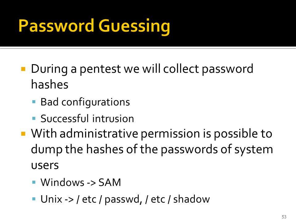  During a pentest we will collect password hashes  Bad configurations  Successful intrusion  With administrative permission is possible to dump the hashes of the passwords of system users  Windows -> SAM  Unix -> / etc / passwd, / etc / shadow 53