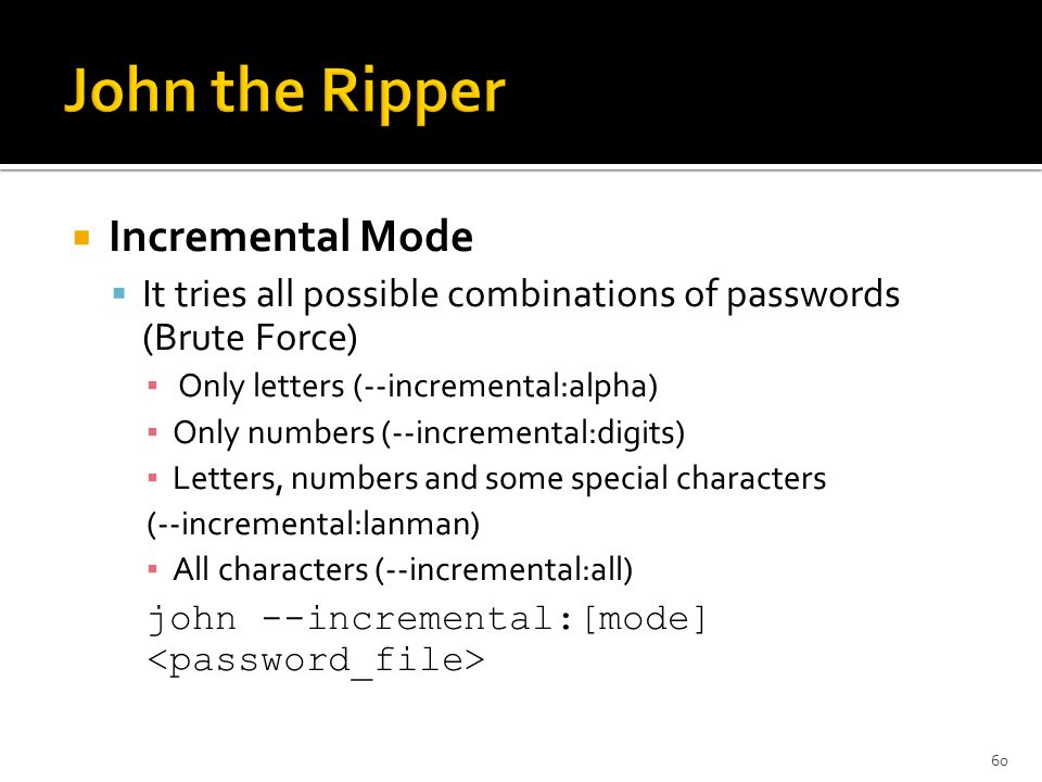  Incremental Mode  It tries all possible combinations of passwords (Brute Force) ▪ Only letters (--incremental:alpha) ▪ Only numbers (--incremental:digits) ▪ Letters, numbers and some special characters (--incremental:lanman) ▪ All characters (--incremental:all) john --incremental:[mode] 60