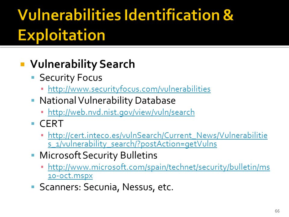  Vulnerability Search  Security Focus ▪ http://www.securityfocus.com/vulnerabilities http://www.securityfocus.com/vulnerabilities  National Vulnerability Database ▪ http://web.nvd.nist.gov/view/vuln/search http://web.nvd.nist.gov/view/vuln/search  CERT ▪ http://cert.inteco.es/vulnSearch/Current_News/Vulnerabilitie s_1/vulnerability_search/?postAction=getVulns http://cert.inteco.es/vulnSearch/Current_News/Vulnerabilitie s_1/vulnerability_search/?postAction=getVulns  Microsoft Security Bulletins ▪ http://www.microsoft.com/spain/technet/security/bulletin/ms 10-oct.mspx http://www.microsoft.com/spain/technet/security/bulletin/ms 10-oct.mspx  Scanners: Secunia, Nessus, etc.