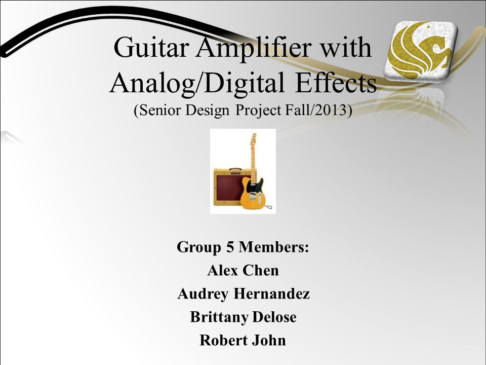 Guitar Amplifier with Analog/Digital Effects (Senior Design Project Fall/2013) Group 5 Members: Alex Chen Audrey Hernandez Brittany Delose Robert John