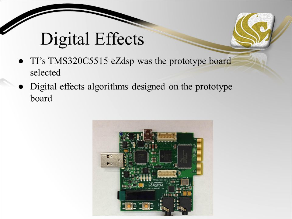 Digital Effects ●TI's TMS320C5515 eZdsp was the prototype board selected ●Digital effects algorithms designed on the prototype board