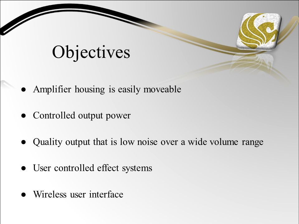 Objectives ●Amplifier housing is easily moveable ●Controlled output power ●Quality output that is low noise over a wide volume range ●User controlled effect systems ●Wireless user interface