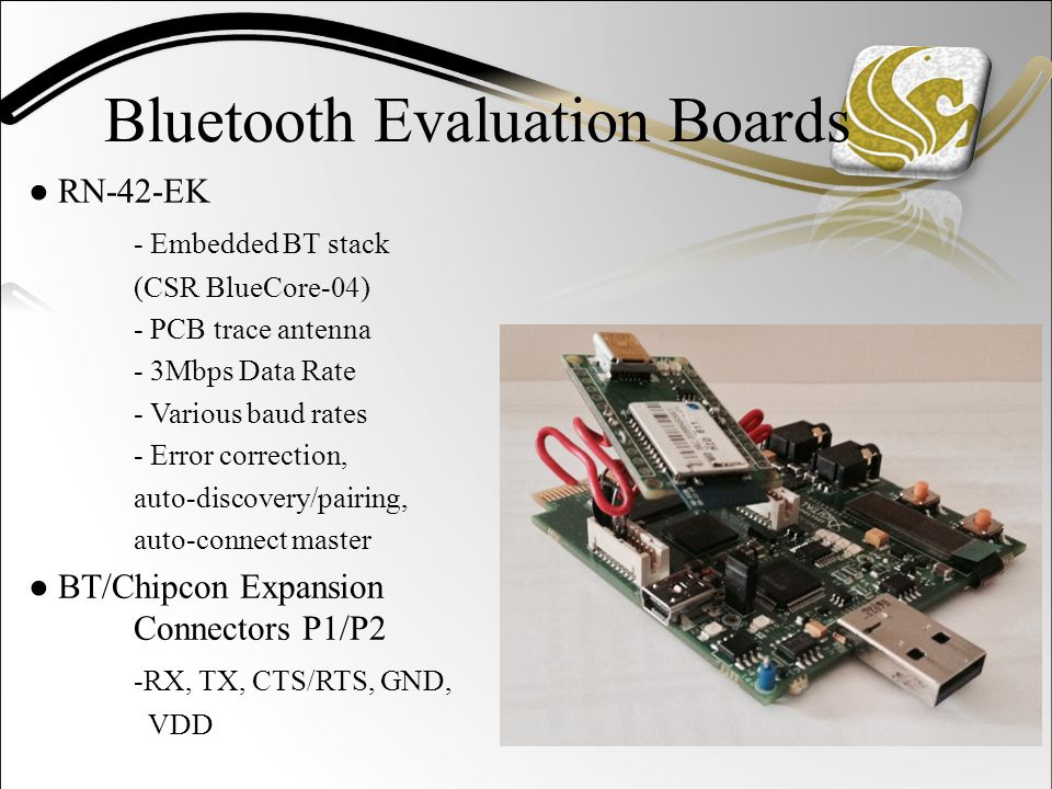 Bluetooth Evaluation Boards ● RN-42-EK - Embedded BT stack (CSR BlueCore-04) - PCB trace antenna - 3Mbps Data Rate - Various baud rates - Error correction, auto-discovery/pairing, auto-connect master ● BT/Chipcon Expansion Connectors P1/P2 -RX, TX, CTS/RTS, GND, VDD