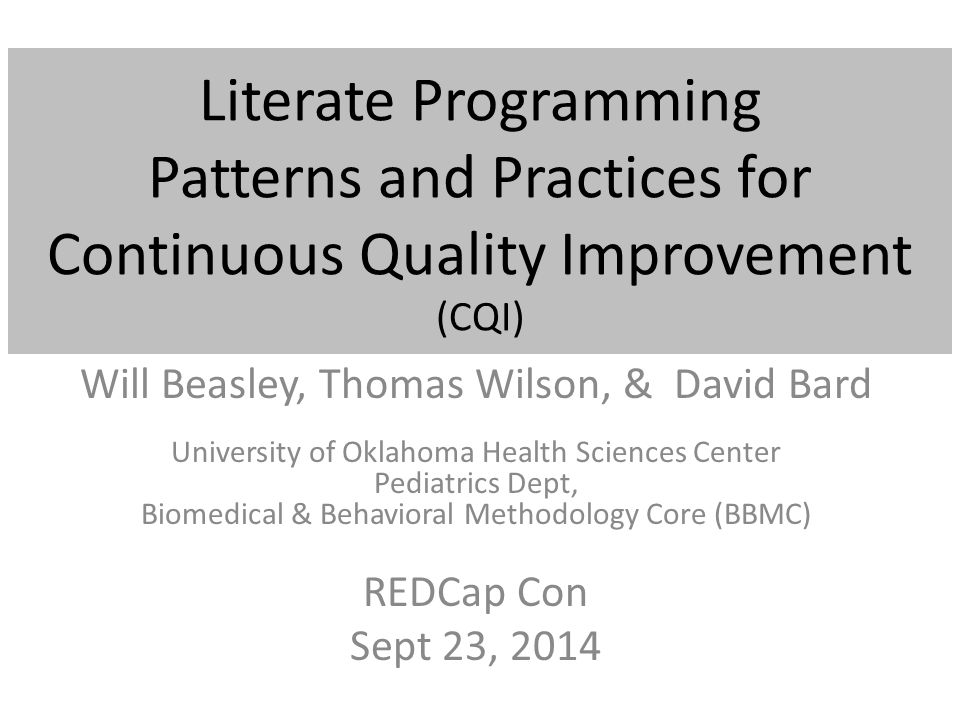 Literate Programming Patterns and Practices for Continuous Quality Improvement (CQI) Will Beasley, Thomas Wilson, & David Bard University of Oklahoma Health Sciences Center Pediatrics Dept, Biomedical & Behavioral Methodology Core (BBMC) REDCap Con Sept 23, 2014